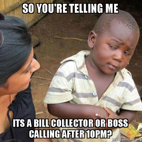 So Youre Telling Me Its A Bill Collector Or Boss Calling After 10pm