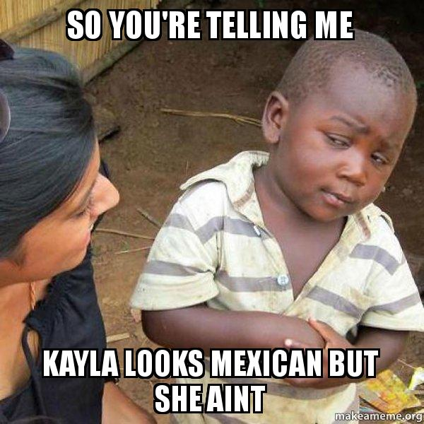 so youre telling jnl5nc so you're telling me kayla looks mexican but she aint skeptical