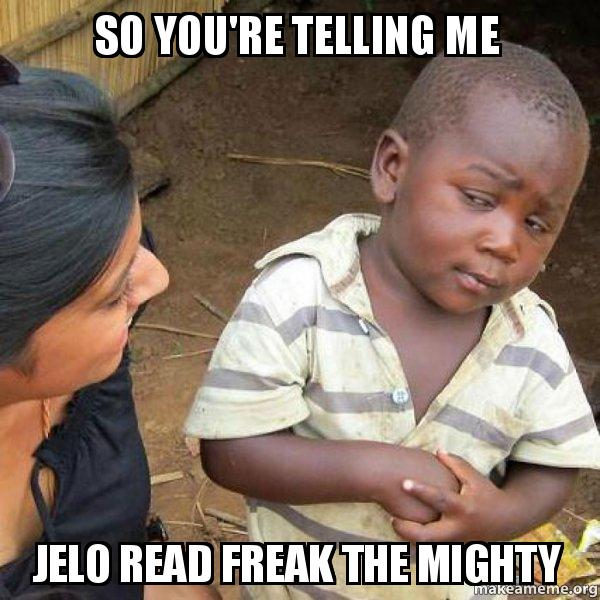 so youre telling ka935k so you're telling me jelo read freak the mighty skeptical third