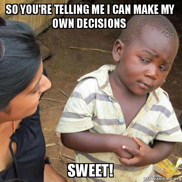 so youre telling kw9asf so you're telling me i can make my own decisions sweet! skeptical