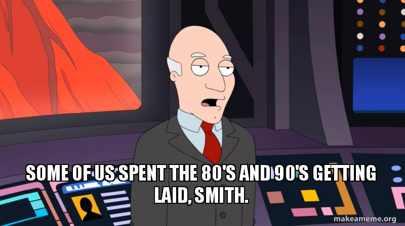 Some of us spent the 80's and 90's getting laid, Smith