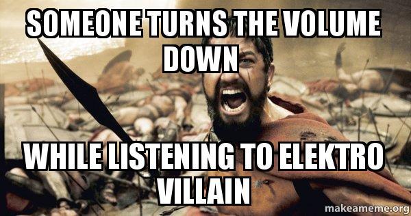 Someone Turns The Volume Down While Listening To Elektro Villain
