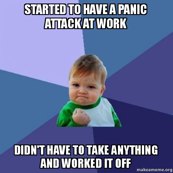 Started To Have A Panic Attack At Work Didn T Have To Take Anything And Worked It Off Success Kid Make A Meme