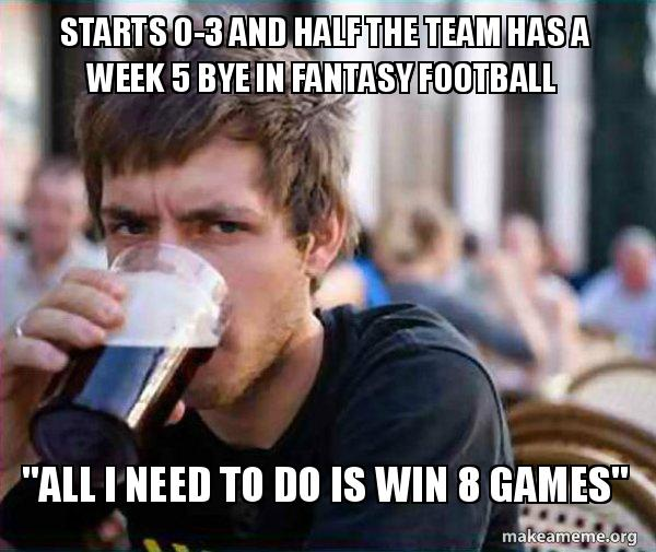 """Starts 0-3 and half the team has a week 5 bye in Fantasy Football """"All I  need to do is win 8 games"""" - Lazy Fantasy Football Player 