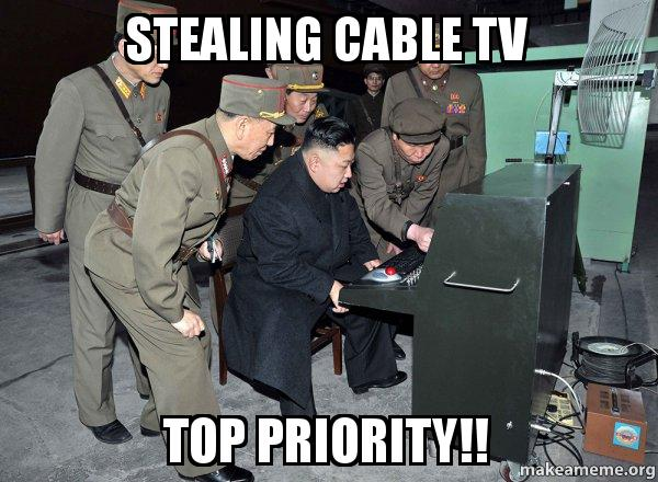 stealing cable tv stealing cable tv top priority!! north korea not scary make a meme,Cable Meme