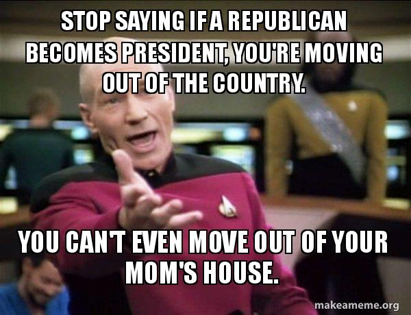 stop saying if stop saying if a republican becomes president, you're moving out,Moving Out Meme