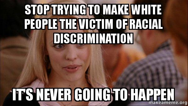 white americans are not the victims of racial discrimination Most people of color could not obtain credit or a loan from most mainstream banks most women of all races and ethnicities could not do so either this was a vastly different america, one where life was not at all easy for a whole lot of people still, this is the america for which apparently many white americans long.