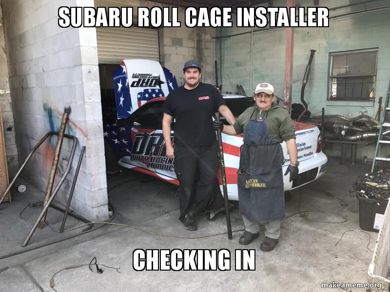 Subaru Roll Cage installer Checking in | Make a Meme
