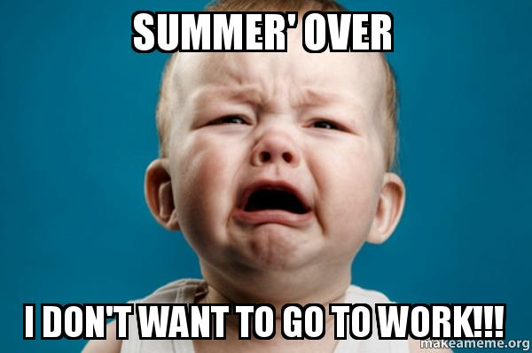 Summer Over I Don T Want To Go To Work Make A Meme