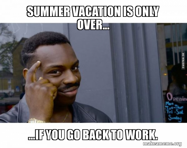 Summer Vacation Is Only Over If You Go Back To Work Roll Safe Black Guy Pointing At His Head Make A Meme