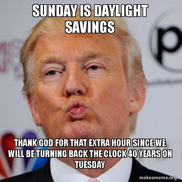 sunday is daylight sunday is daylight savings thank god for that extra hour since we