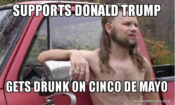 supports donald trump qc459f supports donald trump gets drunk on cinco de mayo almost