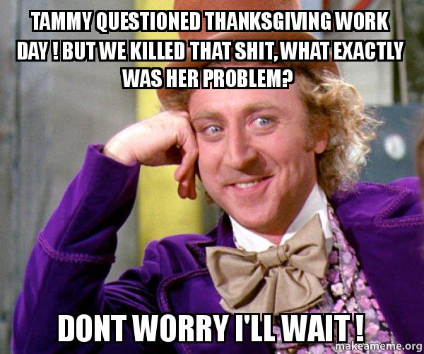 tammy questioned thanksgiving tammy questioned thanksgiving work day ! but we killed that shit