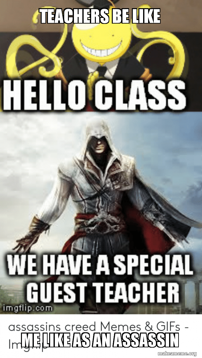 Teachers Be Like Me Like As An Assassin Assassin Creed Memes