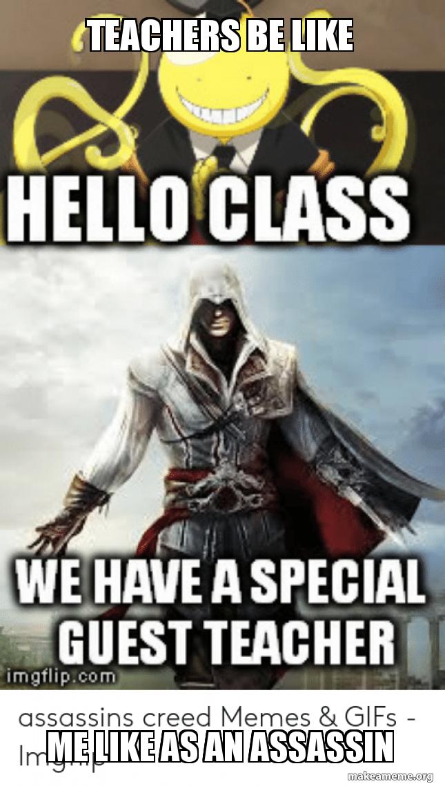Teachers Be Like Me Like As An Assassin Assassin Creed Memes