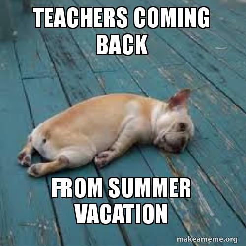 Teachers coming back from summer vacation | Make a Meme