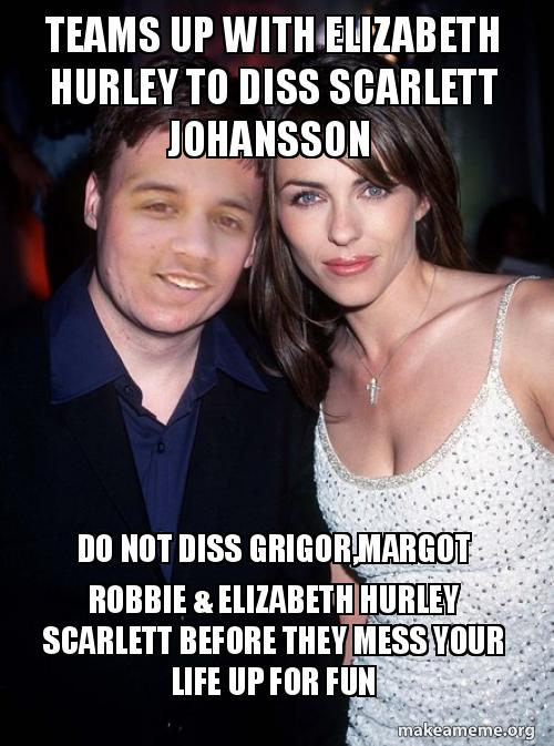 Teams Up With Elizabeth Hurley To Diss Scarlett Johansson Do Not Diss Grigor Margot Robbie Elizabeth Hurley Scarlett Before They Mess Your Life Up For Fun Team Make A Meme