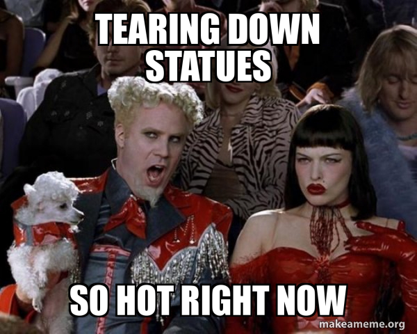 TEARING DOWN STATUES So Hot Right Now - So Hot Right Now   Make a Meme