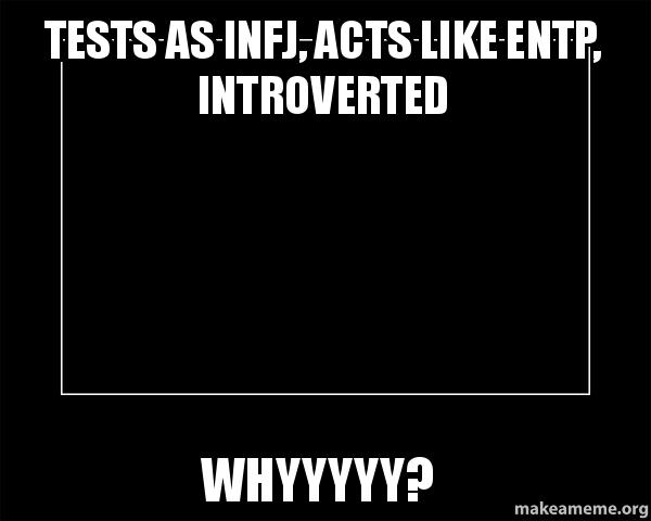 Tests as INFJ, Acts like ENTP, Introverted Whyyyyy? - Motivational