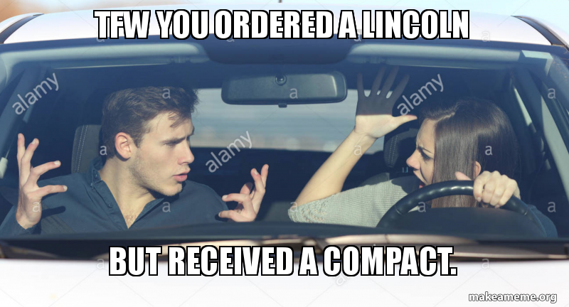 Tfw You Ordered A Lincoln But Received A Compact Make A Meme