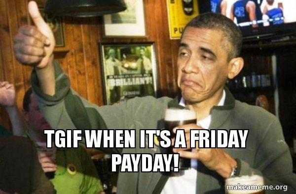tgif when its tgif when it's a friday payday! upvote obama make a meme