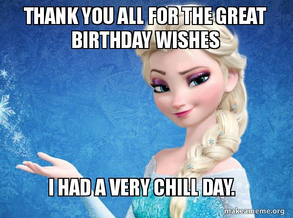 Thank You All For The Great Birthday Wishes I Had A Very Chill Day