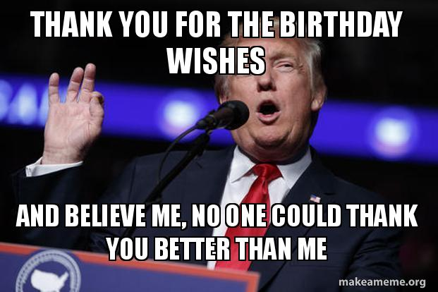 Thank You For The Birthday Wishes And Believe Me No One Could Thank