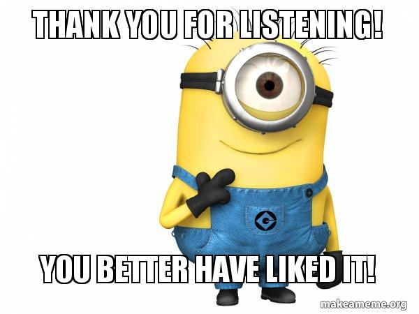 thank you for 69s8fs thank you for listening! you better have liked it! thoughtful