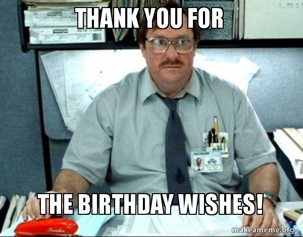 thank you for 70w3ow thank you for the birthday wishes! milton from office space