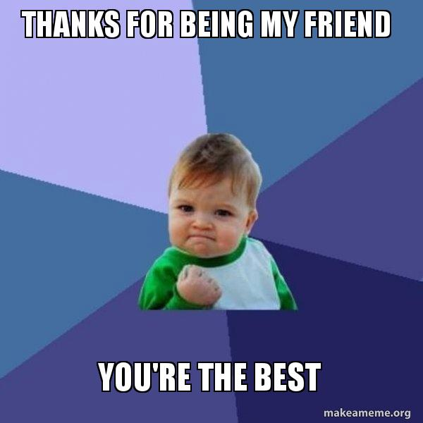 Thanks For Being My Friend Youre The Best A Friend Make A Meme