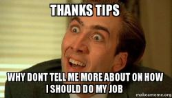 thanks tips thanks tips why dont tell me more about on how i should do my job