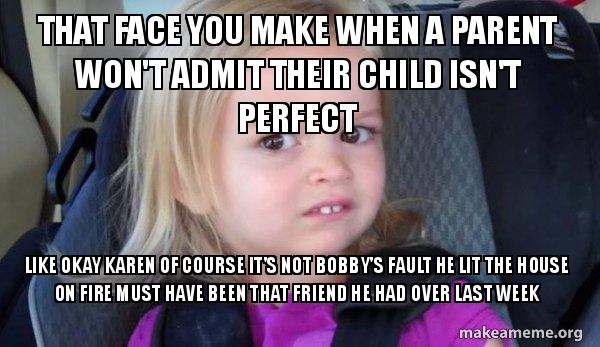 That Face You Make When A Parent Wont Admit Their Child Isnt