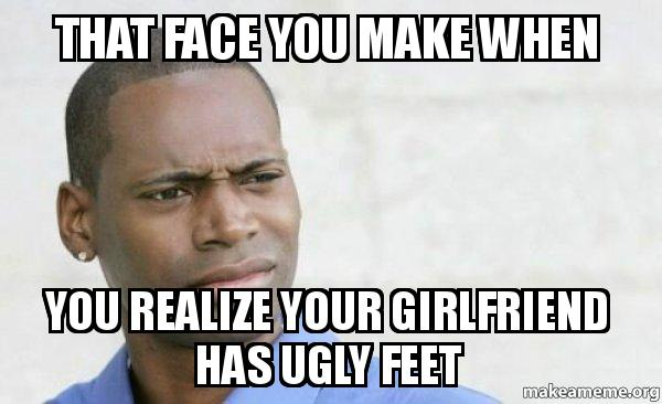 that face you lv56q0 that face you make when you realize your girlfriend has ugly feet