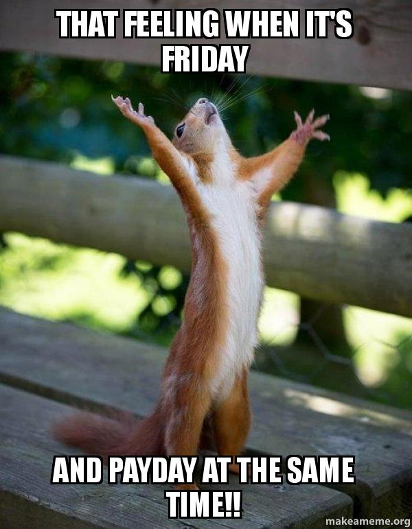 that feeling when hf0jlt that feeling when it's friday and payday at the same time!! happy