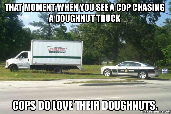 that moment when sujgl1 that moment when you see a cop chasing a doughnut truck cops do,Cops And Donuts Meme