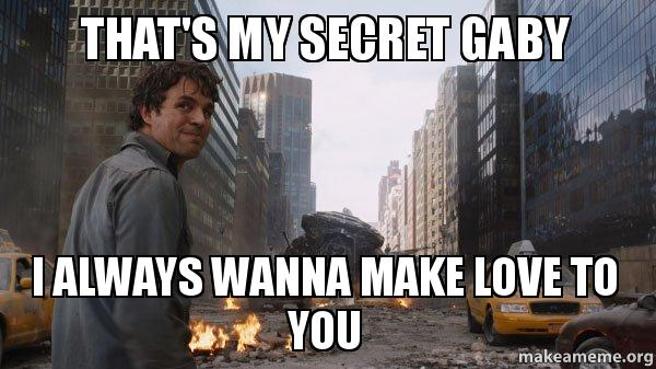 That's my secret gaby i always wanna make love to you