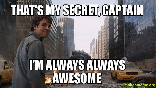 thats my secret nvs76e that's my secret, captain i'm always always awesome that's my