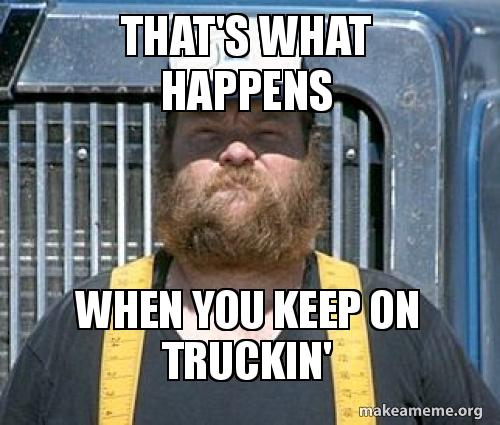 that's what happens when you keep on truckin' | Make a Meme