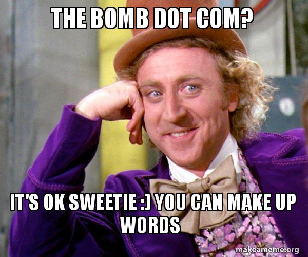 The Bomb Dot Com It S Ok Sweetie You Can Make Up Words Willy Wonka Sarcasm Meme Make A Meme