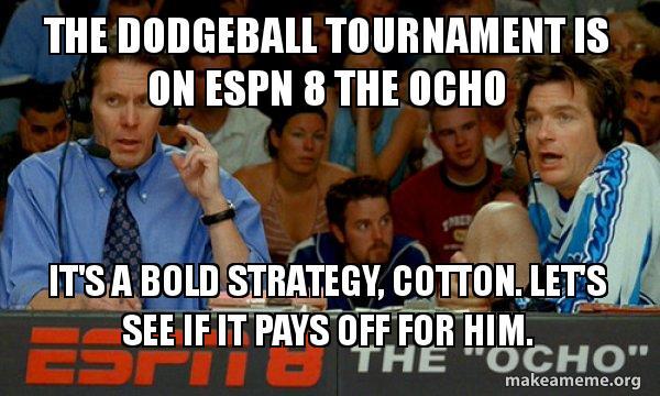 the dodgeball tournament the dodgeball tournament is on espn 8 the ocho it's a bold,Dodgeball Memes