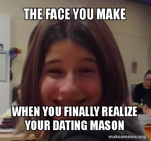 The face you make when you finally realize your dating Mason