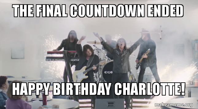 The Final Countdown Ended Happy Birthday Charlotte Make A Meme