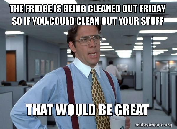 THE FRIDGE IS BEING CLEANED OUT FRIDAY SO IF YOU COULD CLEAN