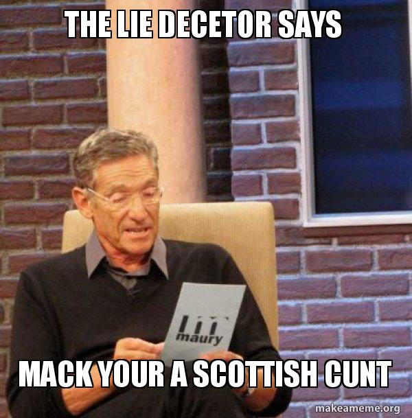 the lie decetor the lie decetor says mack your a scottish cunt maury povich lie