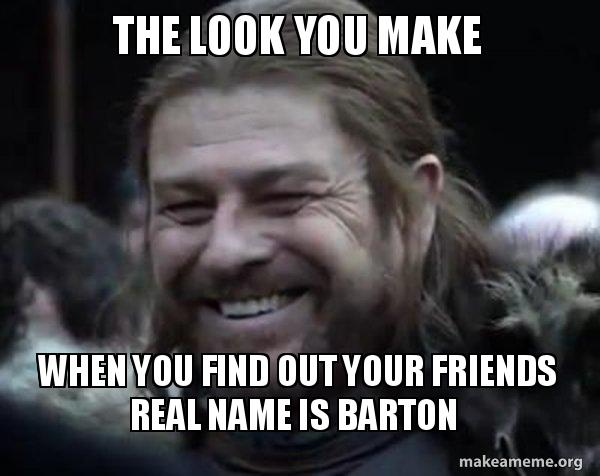 The Look You Make When You Find Out Your Friends Real Name Is Barton