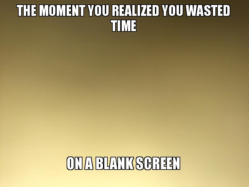The Moment You Realized You Wasted Time On A Blank Screen - The