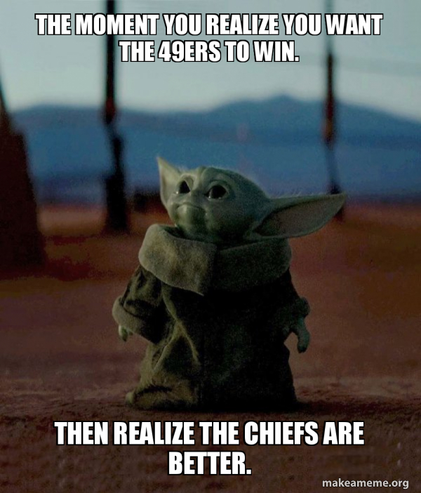 The Moment You Realize You Want The 49ers To Win Then Realize The Chiefs Are Better Baby Yoda Make A Meme
