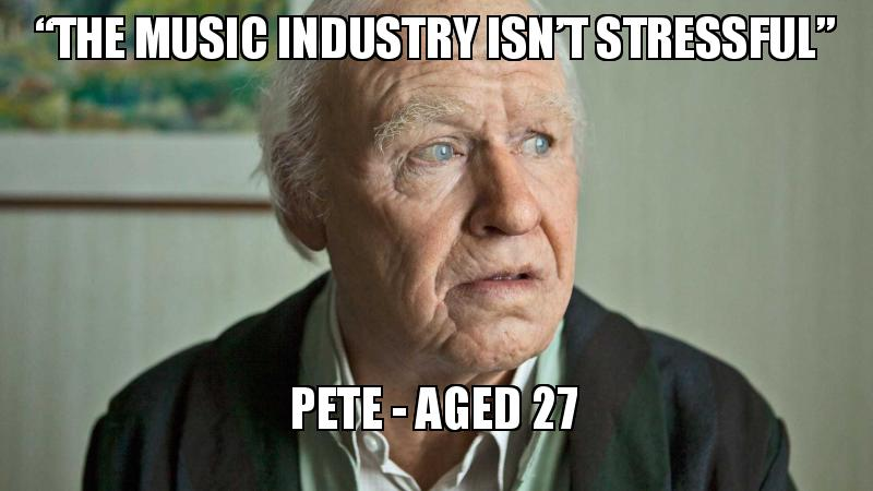 """The music industry isn't stressful"""" Pete - aged 27 