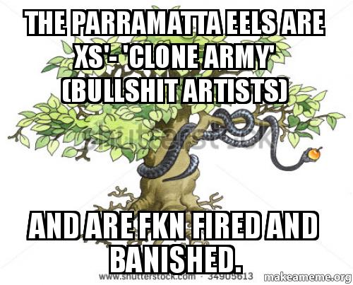 the Parramatta eels are Xs'- 'clone army' (bullshit artists) and are