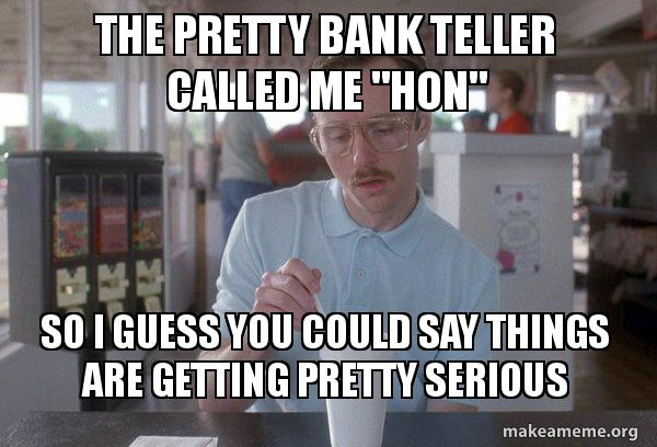 The Pretty Bank Teller Called Me Hon So I Guess You Could Say
